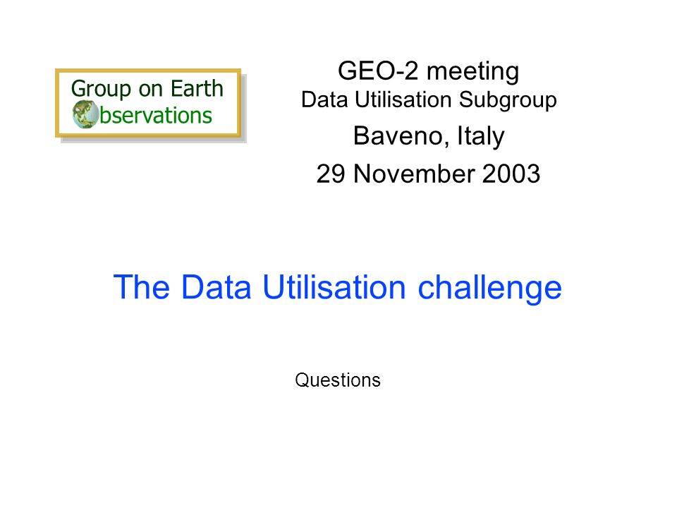 The Data Utilisation challenge GEO-2 meeting Data Utilisation Subgroup Baveno, Italy 29 November 2003 Questions Group on Earth bservations Group on Earth bservations