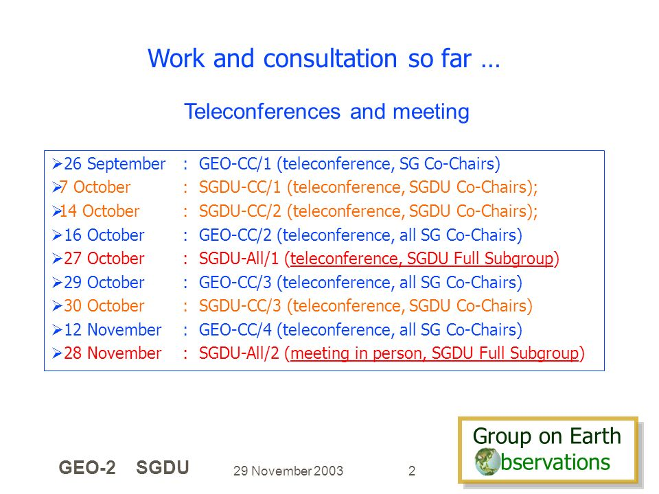 Group on Earth bservations Group on Earth bservations 29 November 2003 GEO-2 SGDU 2 Work and consultation so far … 26 September: GEO-CC/1 (teleconference, SG Co-Chairs) 7 October: SGDU-CC/1 (teleconference, SGDU Co-Chairs); 14 October: SGDU-CC/2 (teleconference, SGDU Co-Chairs); 16 October: GEO-CC/2 (teleconference, all SG Co-Chairs) 27 October: SGDU-All/1 (teleconference, SGDU Full Subgroup) 29 October: GEO-CC/3 (teleconference, all SG Co-Chairs) 30 October: SGDU-CC/3 (teleconference, SGDU Co-Chairs) 12 November: GEO-CC/4 (teleconference, all SG Co-Chairs) 28 November: SGDU-All/2 (meeting in person, SGDU Full Subgroup) Teleconferences and meeting