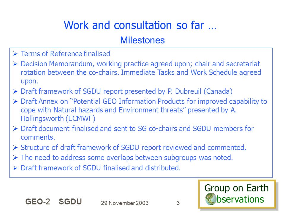 Group on Earth bservations Group on Earth bservations 29 November 2003 GEO-2 SGDU 3 Work and consultation so far … Terms of Reference finalised Decisi