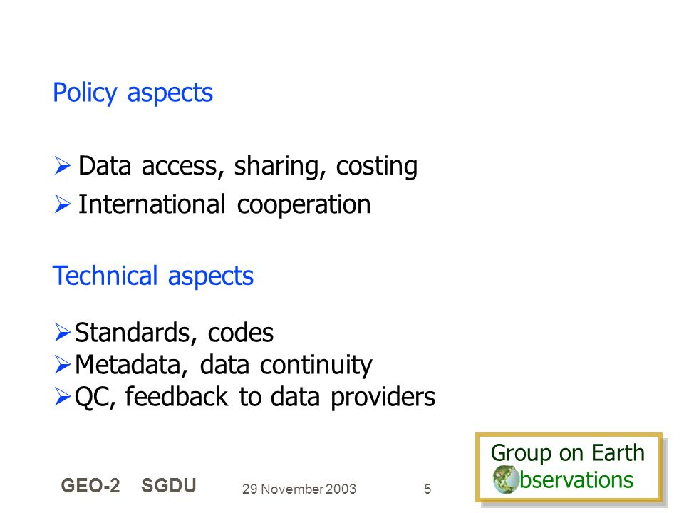 Group on Earth bservations Group on Earth bservations 29 November 2003 GEO-2 SGDU 5 Policy aspects Data access, sharing, costing International cooperation Technical aspects Standards, codes Metadata, data continuity QC, feedback to data providers