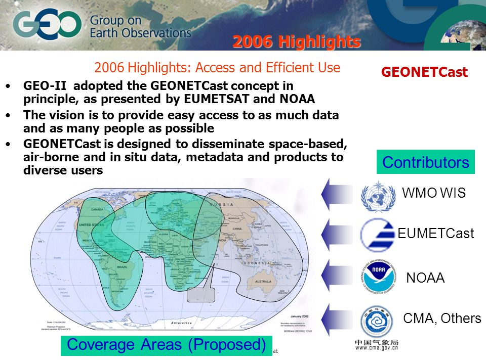 © GEO Secretariat 2006 Highlights: Access and Efficient Use GEO-II adopted the GEONETCast concept in principle, as presented by EUMETSAT and NOAA The vision is to provide easy access to as much data and as many people as possible GEONETCast is designed to disseminate space-based, air-borne and in situ data, metadata and products to diverse users WMO WIS Contributors EUMETCast CMA, Others Coverage Areas (Proposed) GEONETCast 2006 Highlights NOAA