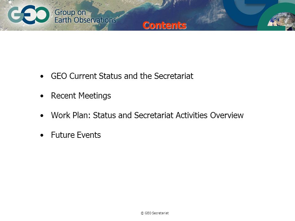 © GEO Secretariat Contents GEO Current Status and the Secretariat Recent Meetings Work Plan: Status and Secretariat Activities Overview Future Events
