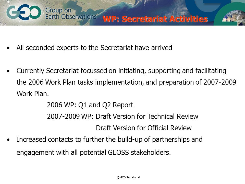 © GEO Secretariat All seconded experts to the Secretariat have arrived Currently Secretariat focussed on initiating, supporting and facilitating the 2006 Work Plan tasks implementation, and preparation of 2007-2009 Work Plan.