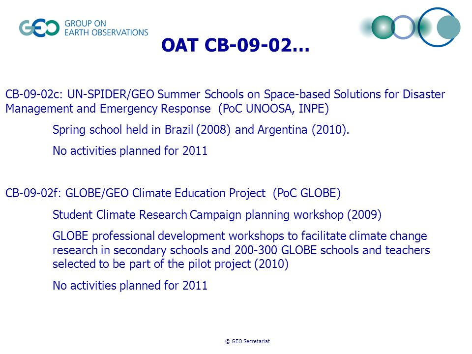 © GEO Secretariat OAT CB-09-02… CB-09-02c: UN-SPIDER/GEO Summer Schools on Space-based Solutions for Disaster Management and Emergency Response (PoC UNOOSA, INPE) Spring school held in Brazil (2008) and Argentina (2010).