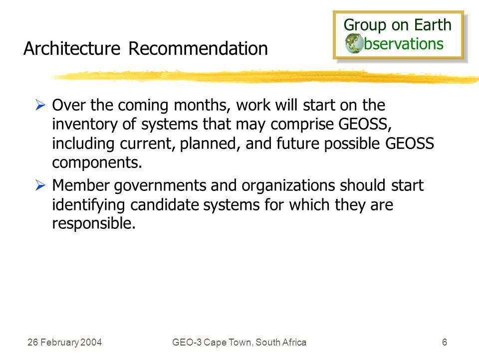 Group on Earth bservations Group on Earth bservations 26 February 2004GEO-3 Cape Town, South Africa6 Architecture Recommendation Over the coming months, work will start on the inventory of systems that may comprise GEOSS, including current, planned, and future possible GEOSS components.