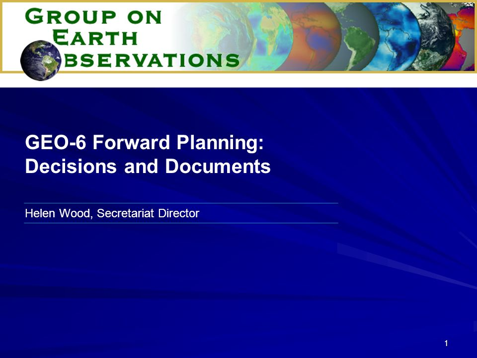 1 Helen Wood, Secretariat Director GEO-6 Forward Planning: Decisions and Documents