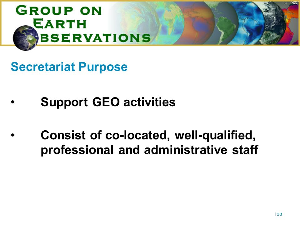 |10 Secretariat Purpose Support GEO activities Consist of co-located, well-qualified, professional and administrative staff