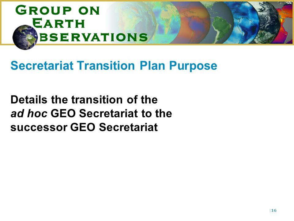  16 Secretariat Transition Plan Purpose Details the transition of the ad hoc GEO Secretariat to the successor GEO Secretariat