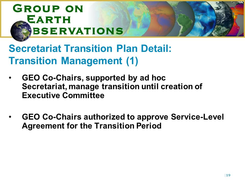 |19 Secretariat Transition Plan Detail: Transition Management (1) GEO Co-Chairs, supported by ad hoc Secretariat, manage transition until creation of