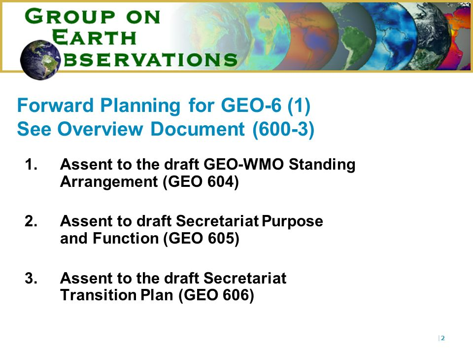 |2|2 Forward Planning for GEO-6 (1) See Overview Document (600-3) 1. Assent to the draft GEO-WMO Standing Arrangement (GEO 604) 2.Assent to draft Secr