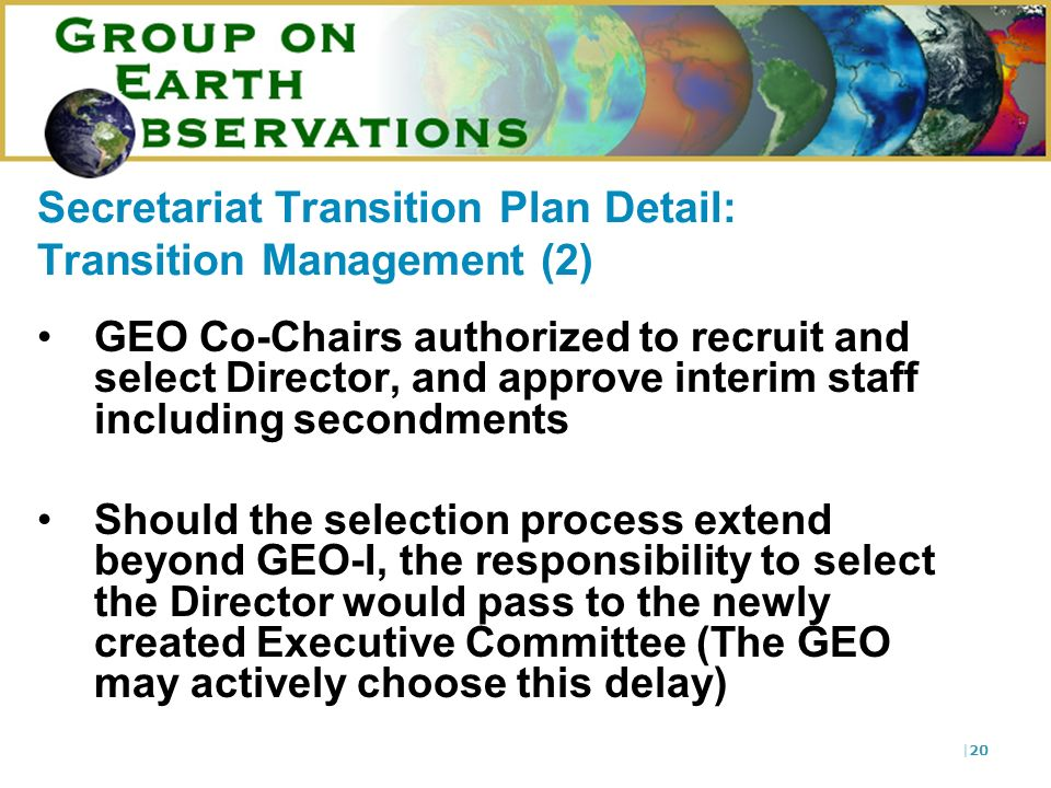 |20 Secretariat Transition Plan Detail: Transition Management (2) GEO Co-Chairs authorized to recruit and select Director, and approve interim staff i