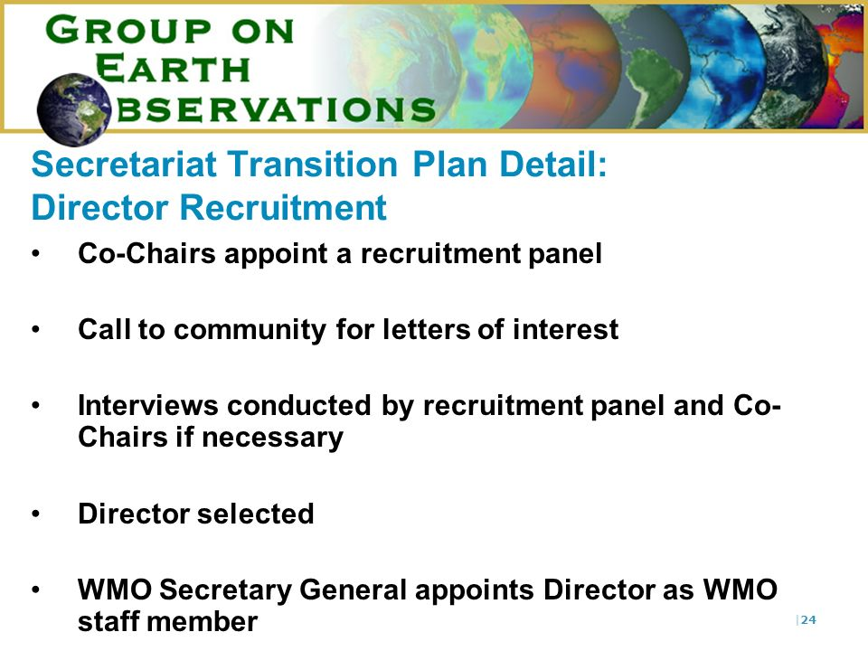 |24 Secretariat Transition Plan Detail: Director Recruitment Co-Chairs appoint a recruitment panel Call to community for letters of interest Interview
