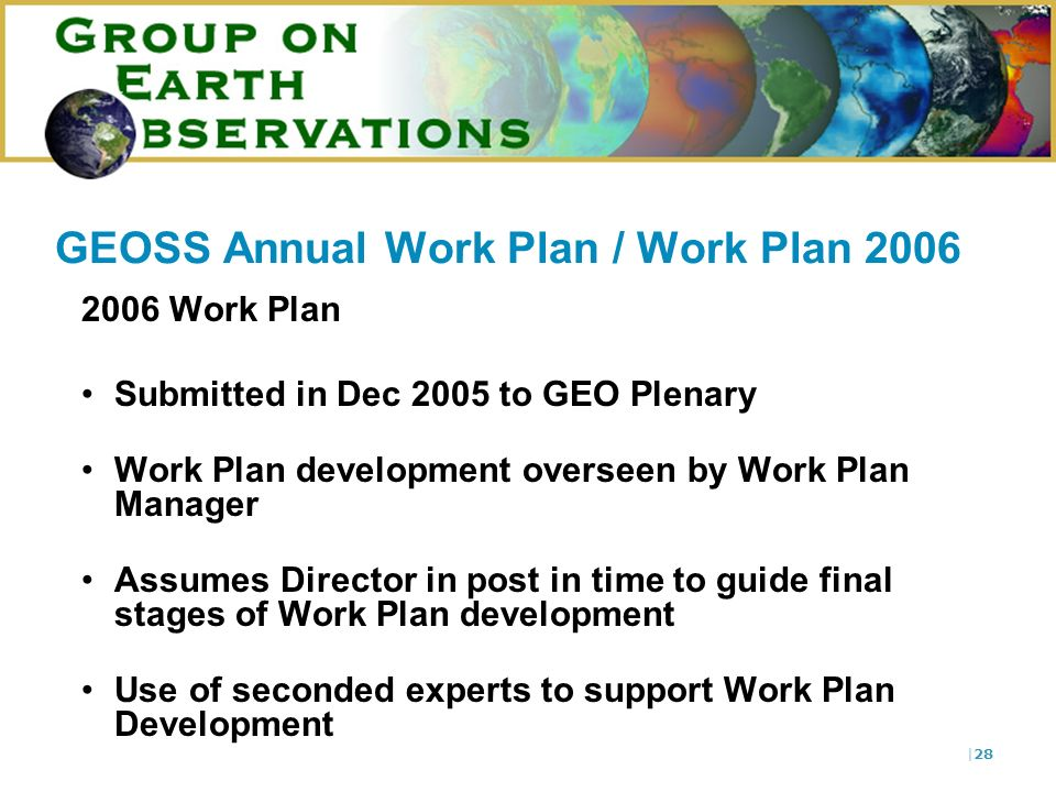 |28 GEOSS Annual Work Plan / Work Plan 2006 2006 Work Plan Submitted in Dec 2005 to GEO Plenary Work Plan development overseen by Work Plan Manager As
