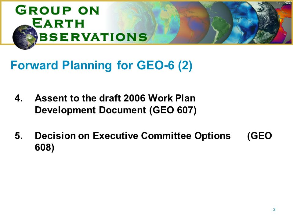 |3|3 Forward Planning for GEO-6 (2) 4.Assent to the draft 2006 Work Plan Development Document (GEO 607) 5.Decision on Executive Committee Options (GEO