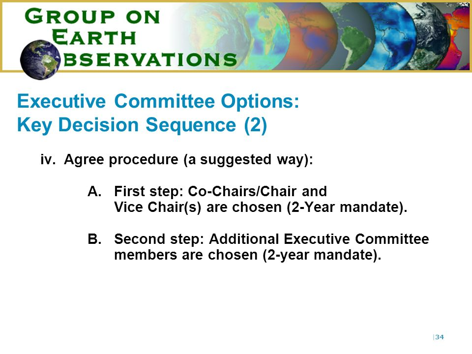 |34 Executive Committee Options: Key Decision Sequence (2) iv.Agree procedure (a suggested way): A.First step: Co-Chairs/Chair and Vice Chair(s) are chosen (2-Year mandate).
