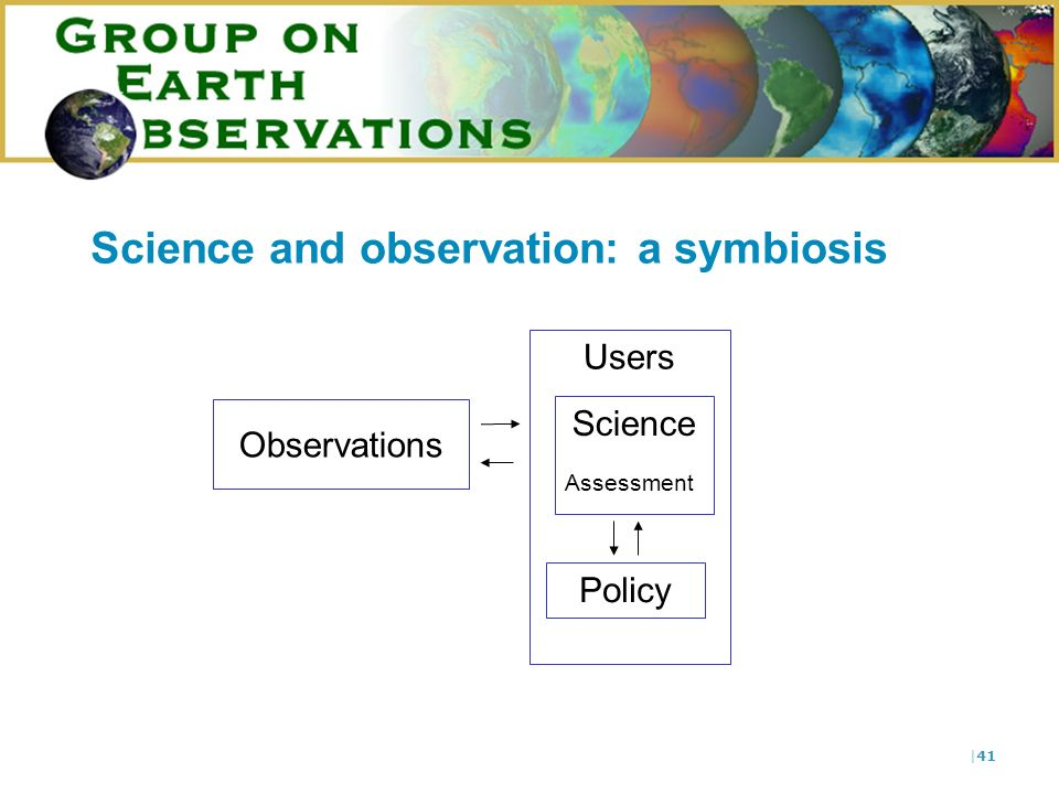 |41 Users Science and observation: a symbiosis Observations Science Policy Assessment