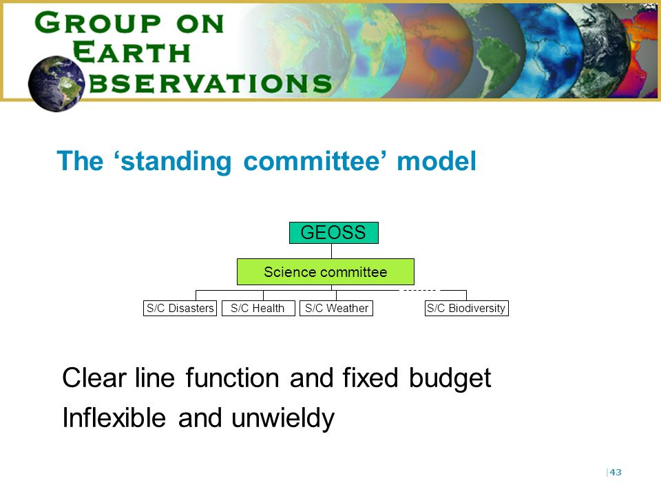 |43 The standing committee model Clear line function and fixed budget Inflexible and unwieldy GEOSS Science committee S/C DisastersS/C HealthS/C Weath