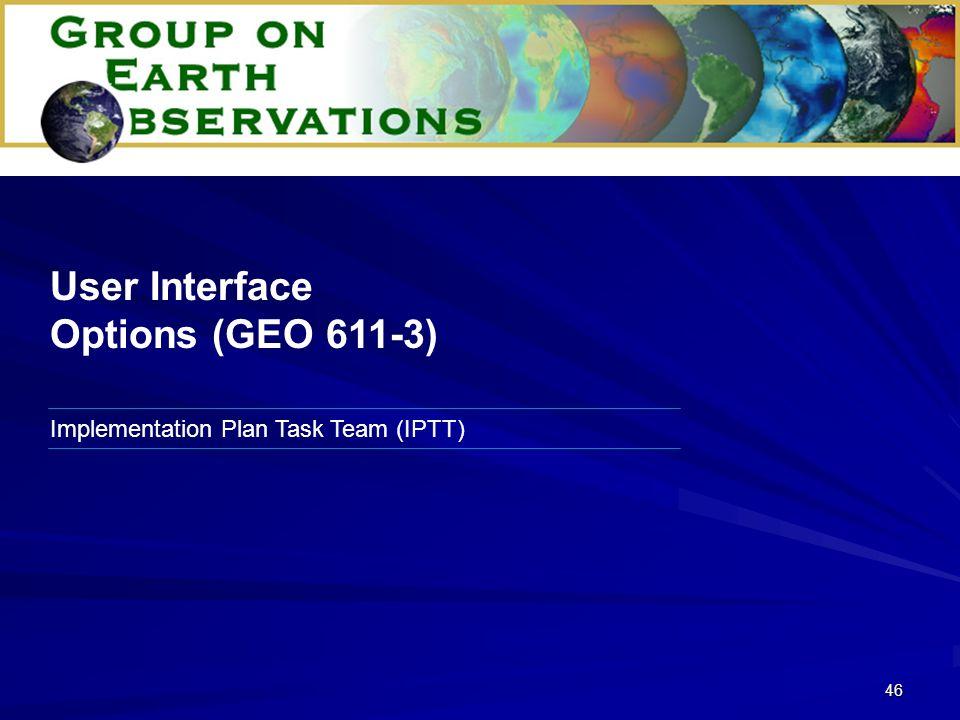46 Implementation Plan Task Team (IPTT) User Interface Options (GEO 611-3)