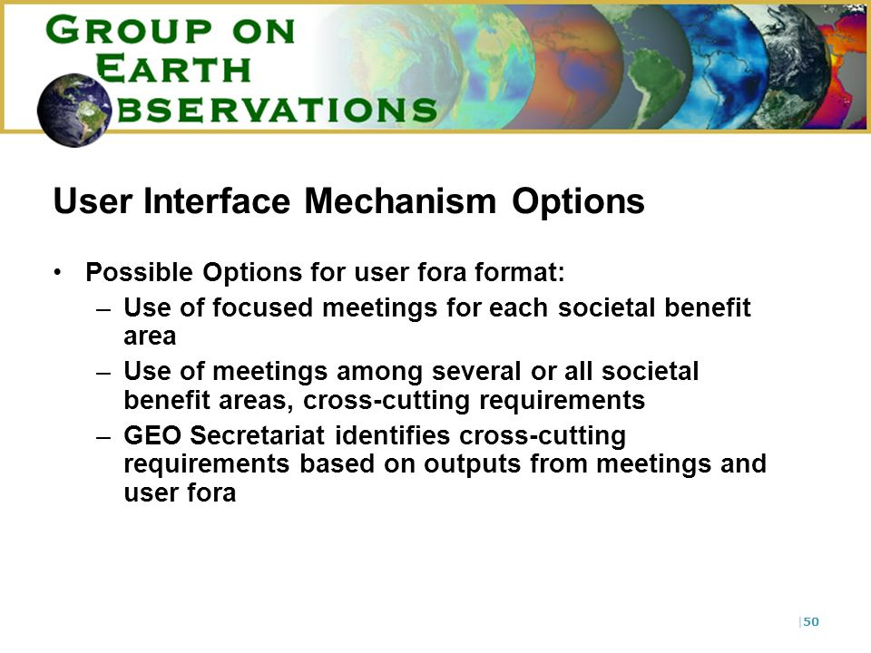 |50 User Interface Mechanism Options Possible Options for user fora format: –Use of focused meetings for each societal benefit area –Use of meetings a