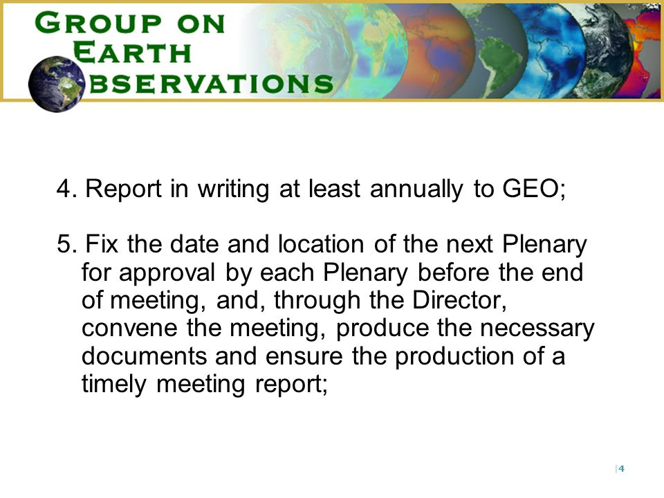 |4|4 4. Report in writing at least annually to GEO; 5. Fix the date and location of the next Plenary for approval by each Plenary before the end of me