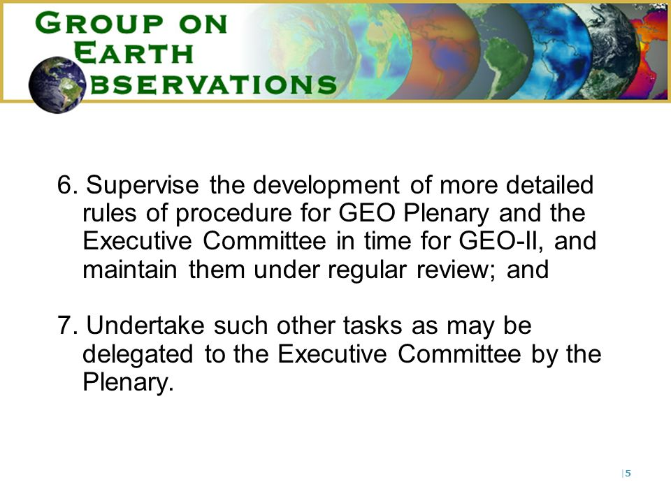 |6|6 The Committee will not take any decision involving a commitment beyond that which has been approved by the GEO in Plenary, unless the activity is fully in accord with the approved Work Plan and the additional costs are guaranteed by a Member or Participating Organisation.
