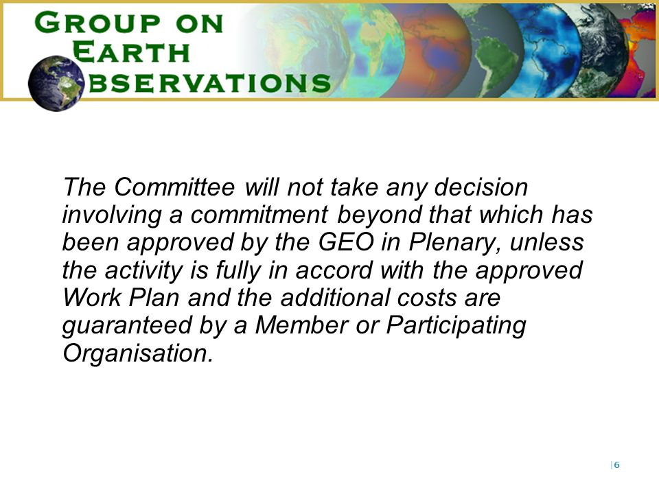 |6|6 The Committee will not take any decision involving a commitment beyond that which has been approved by the GEO in Plenary, unless the activity is