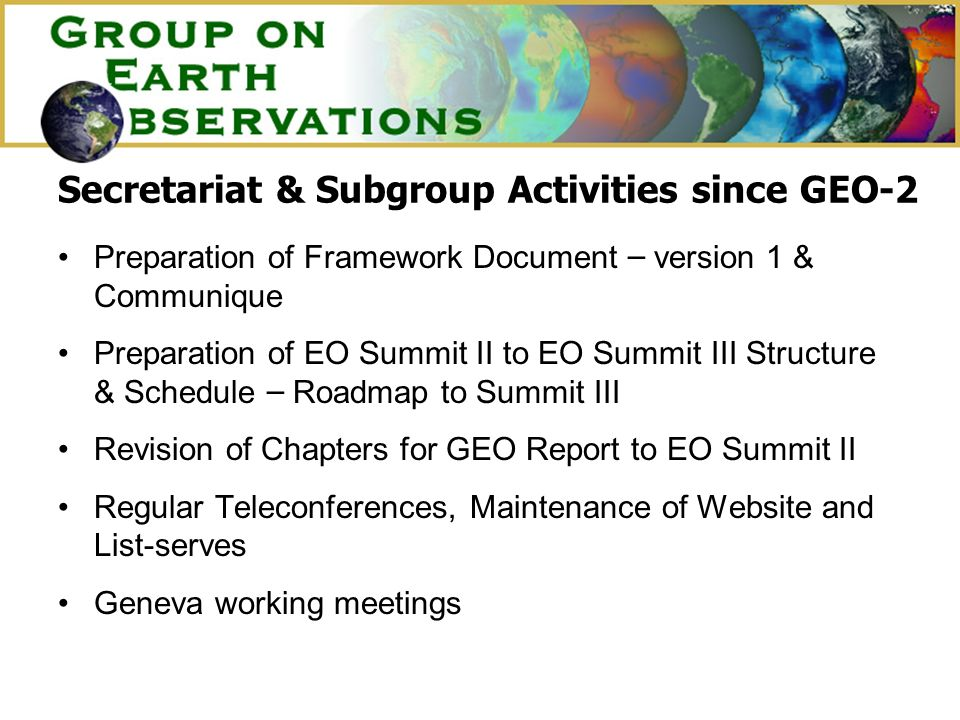 Secretariat & Subgroup Activities since GEO-2 Preparation of Framework Document – version 1 & Communique Preparation of EO Summit II to EO Summit III Structure & Schedule – Roadmap to Summit III Revision of Chapters for GEO Report to EO Summit II Regular Teleconferences, Maintenance of Website and List-serves Geneva working meetings