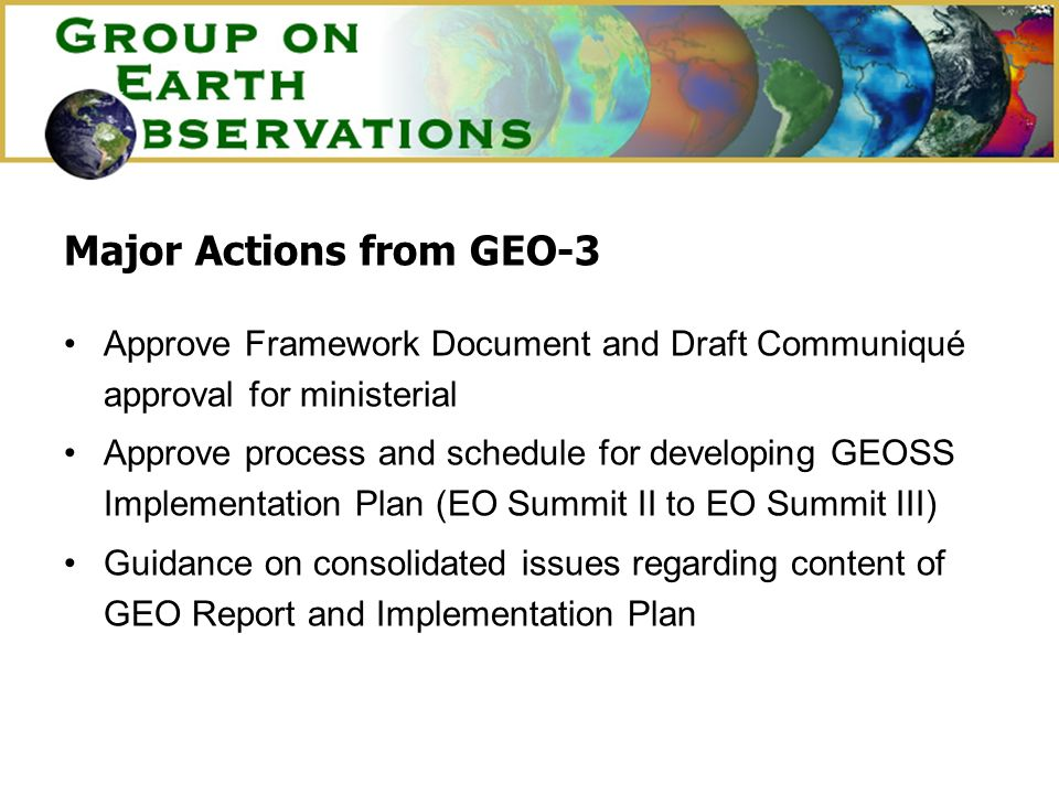 Major Actions from GEO-3 Approve Framework Document and Draft Communiqué approval for ministerial Approve process and schedule for developing GEOSS Implementation Plan (EO Summit II to EO Summit III) Guidance on consolidated issues regarding content of GEO Report and Implementation Plan