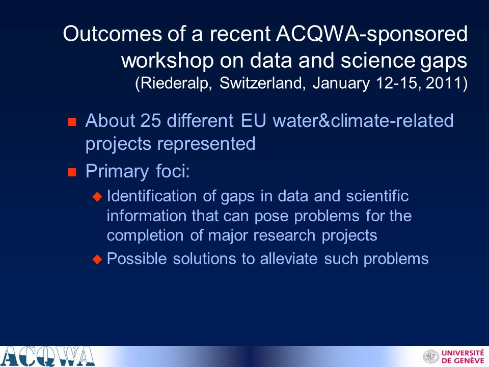 Outcomes of a recent ACQWA-sponsored workshop on data and science gaps (Riederalp, Switzerland, January 12-15, 2011) n About 25 different EU water&climate-related projects represented n Primary foci: u Identification of gaps in data and scientific information that can pose problems for the completion of major research projects u Possible solutions to alleviate such problems