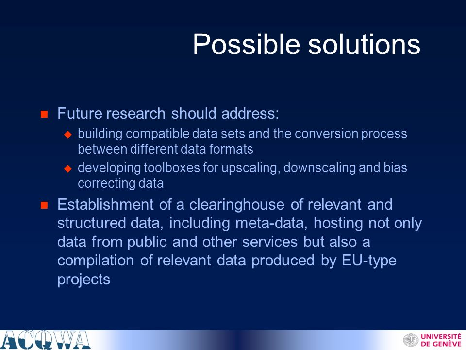 Possible solutions n Future research should address: u building compatible data sets and the conversion process between different data formats u developing toolboxes for upscaling, downscaling and bias correcting data n Establishment of a clearinghouse of relevant and structured data, including meta-data, hosting not only data from public and other services but also a compilation of relevant data produced by EU-type projects