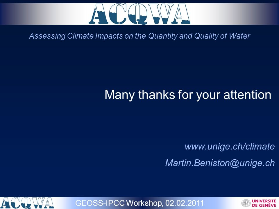 Many thanks for your attention www.unige.ch/climate Martin.Beniston@unige.ch GEOSS-IPCC Workshop, 02.02.2011 Assessing Climate Impacts on the Quantity and Quality of Water