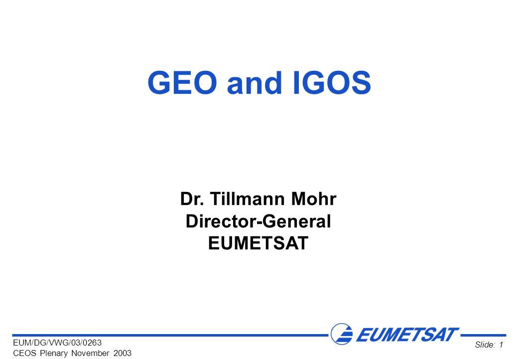 EUM/DG/VWG/03/0263 CEOS Plenary November 2003 Slide: 1 GEO and IGOS Dr.