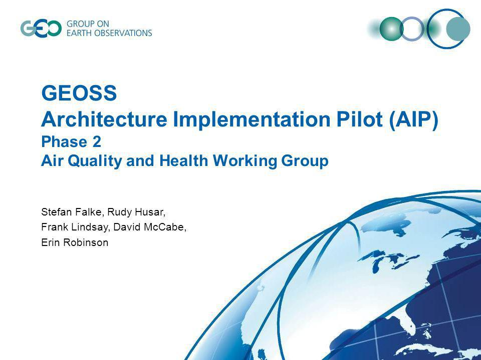 1 GEOSS Architecture Implementation Pilot (AIP) Phase 2 Air Quality and Health Working Group Stefan Falke, Rudy Husar, Frank Lindsay, David McCabe, Erin Robinson