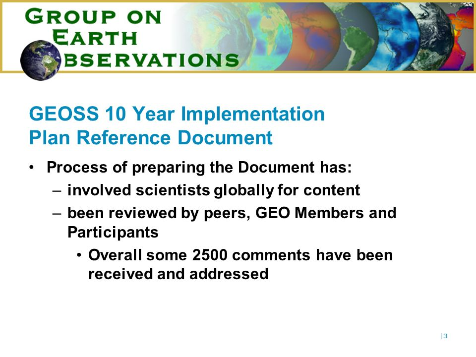|3|3 GEOSS 10 Year Implementation Plan Reference Document Process of preparing the Document has: –involved scientists globally for content –been reviewed by peers, GEO Members and Participants Overall some 2500 comments have been received and addressed