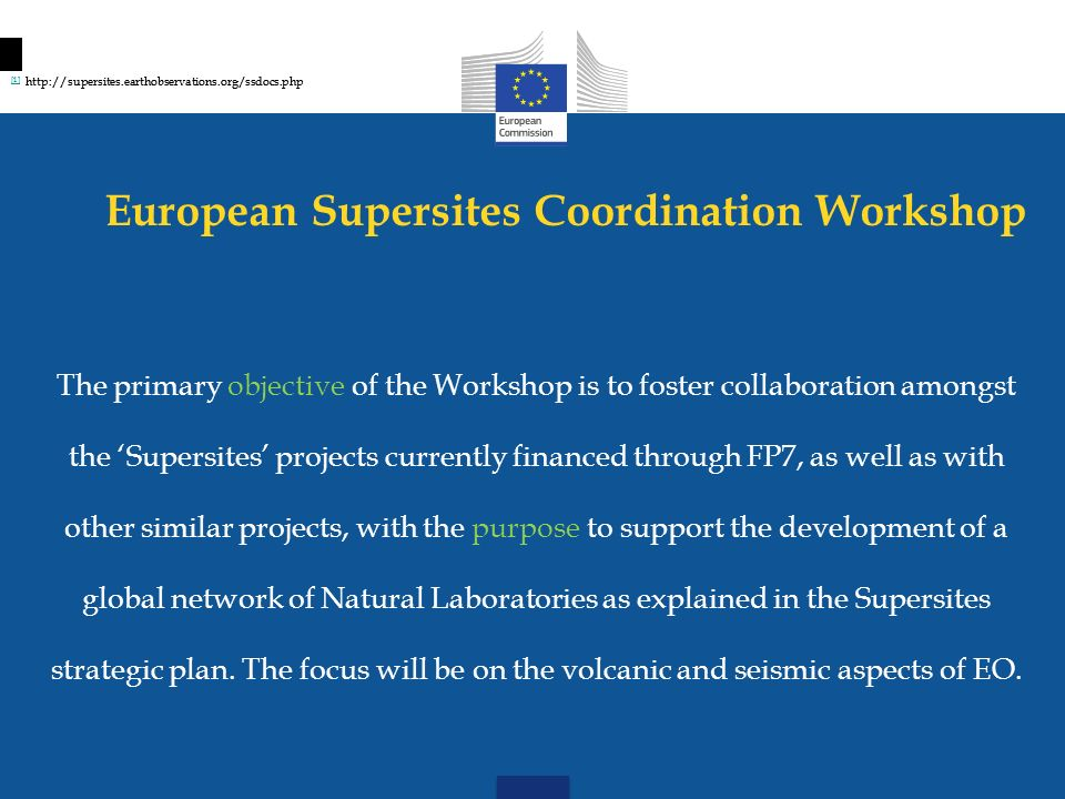 European Supersites Coordination Workshop The policy objective of the Workshop relates to the contribution, towards a European research agenda in the field of Geohazards risk management and in particular in the use of Earth Observation tools for the monitoring of areas prone to natural hazards and informing decision making on preparedness and early warning.