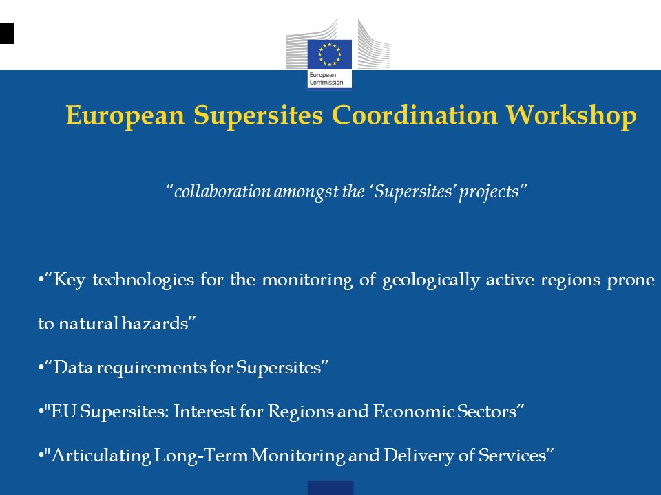 European Supersites Coordination Workshop collaboration amongst the Supersites projects Key technologies for the monitoring of geologically active regions prone to natural hazards Data requirements for Supersites EU Supersites: Interest for Regions and Economic Sectors Articulating Long-Term Monitoring and Delivery of Services