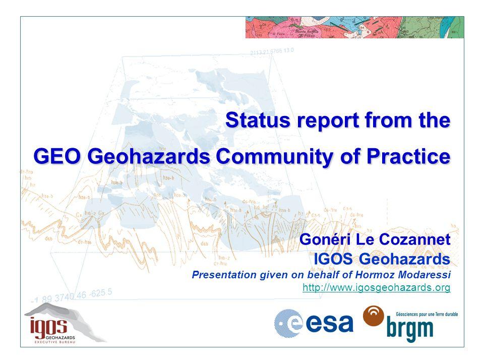 Status report from the GEO Geohazards Community of Practice Status report from the GEO Geohazards Community of Practice Gonéri Le Cozannet IGOS Geohaz