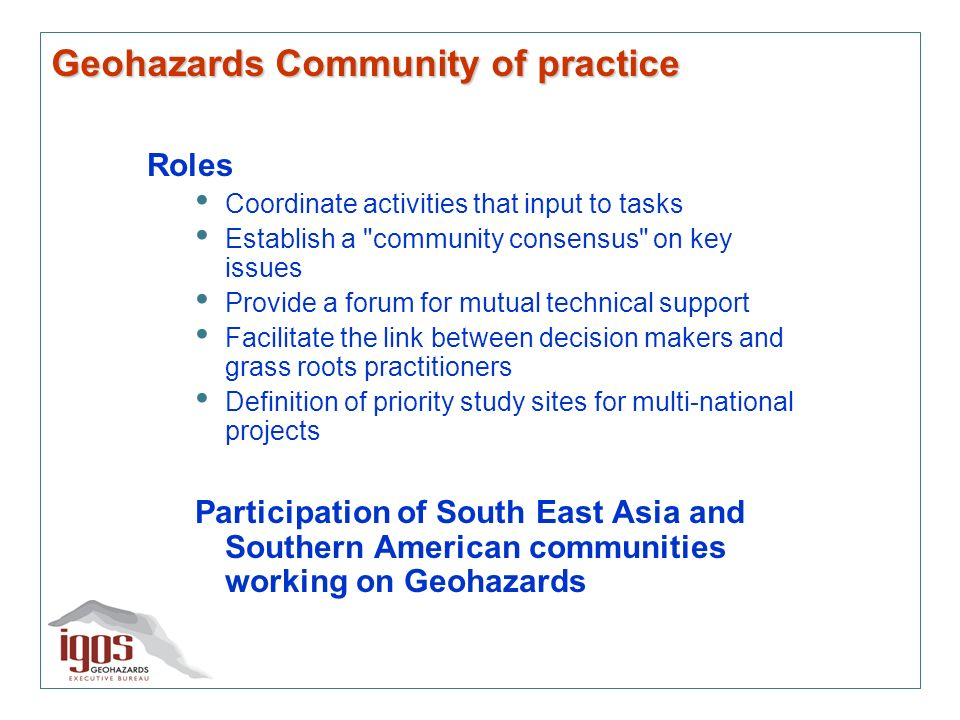 Geohazards Community of practice Roles Coordinate activities that input to tasks Establish a community consensus on key issues Provide a forum for mutual technical support Facilitate the link between decision makers and grass roots practitioners Definition of priority study sites for multi-national projects Participation of South East Asia and Southern American communities working on Geohazards