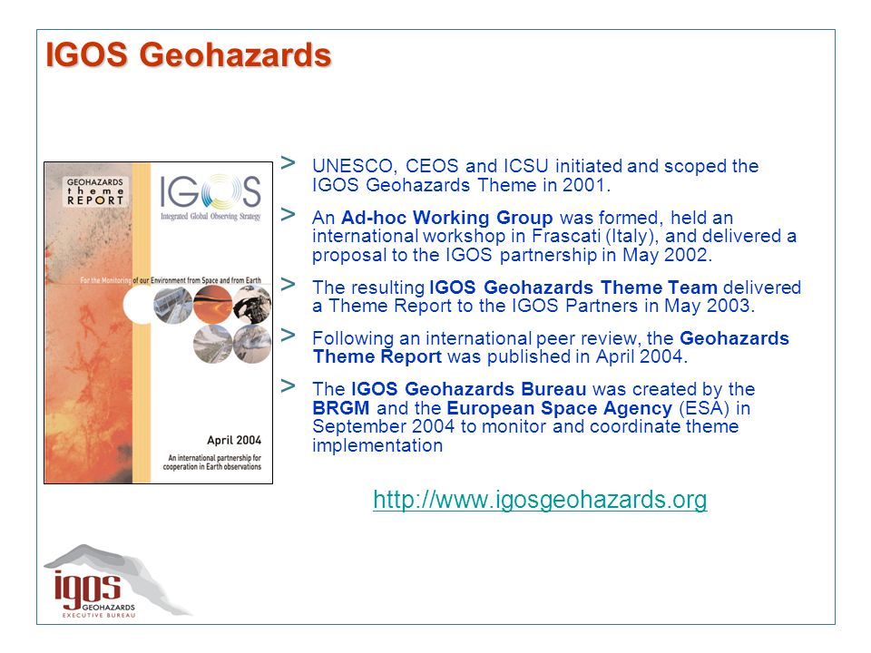 IGOS Geohazards > UNESCO, CEOS and ICSU initiated and scoped the IGOS Geohazards Theme in 2001. > An Ad-hoc Working Group was formed, held an internat