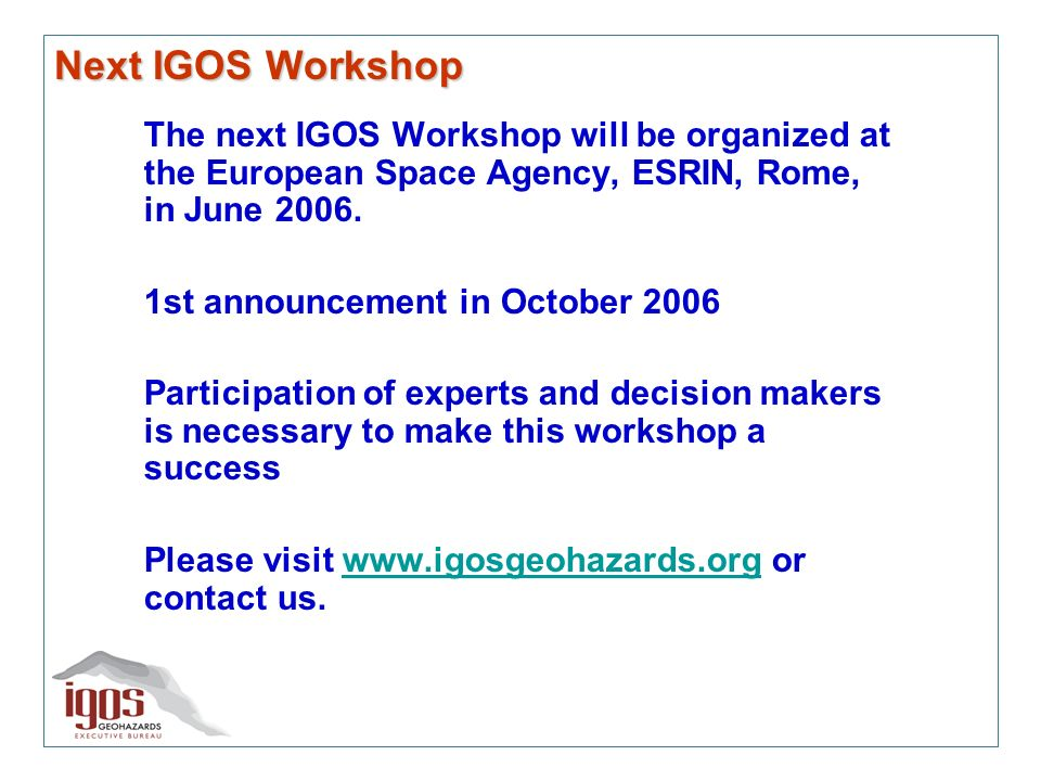 Next IGOS Workshop The next IGOS Workshop will be organized at the European Space Agency, ESRIN, Rome, in June 2006.