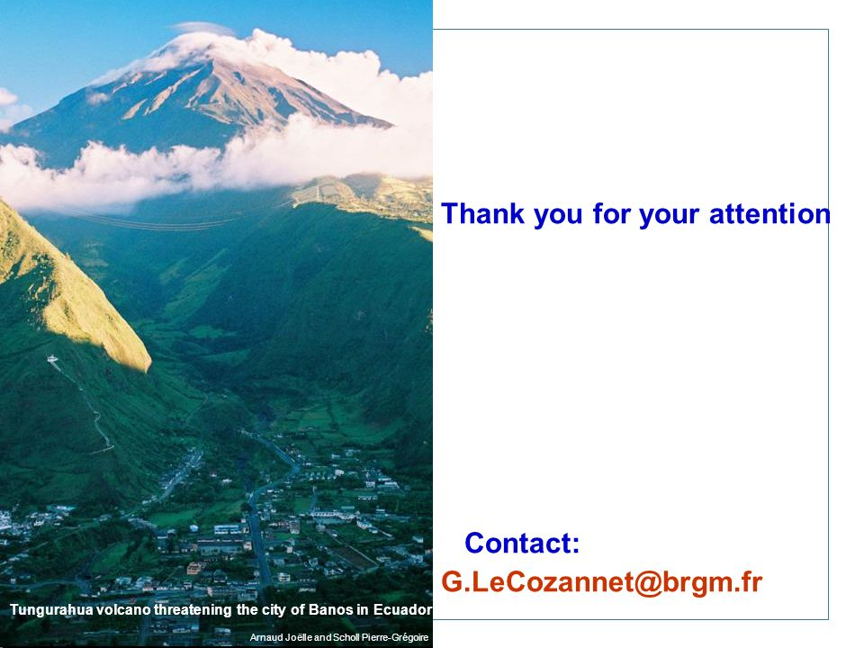 Thank you for your attention Contact: G.LeCozannet@brgm.fr Tungurahua volcano threatening the city of Banos in Ecuador Arnaud Joëlle and Scholl Pierre-Grégoire