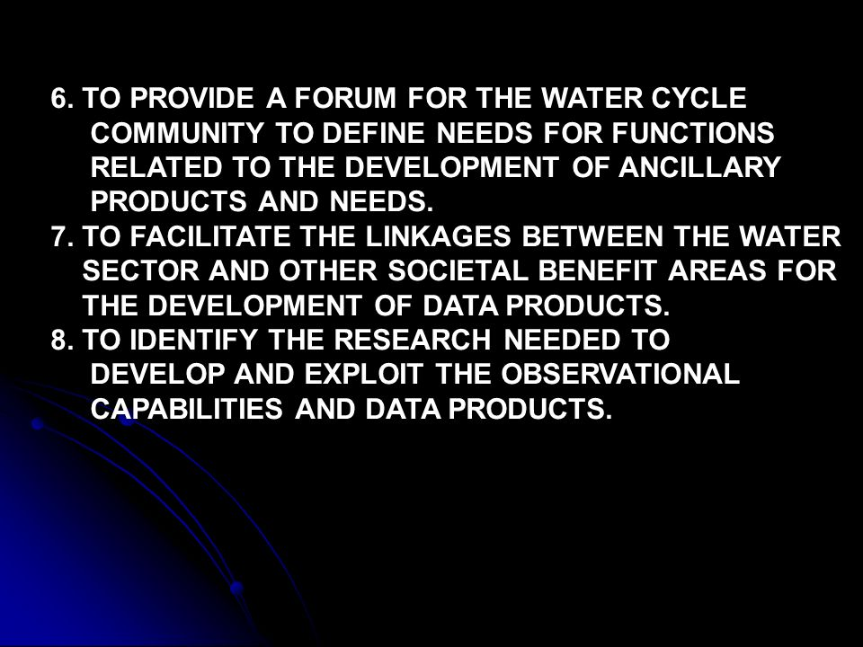 6. TO PROVIDE A FORUM FOR THE WATER CYCLE COMMUNITY TO DEFINE NEEDS FOR FUNCTIONS RELATED TO THE DEVELOPMENT OF ANCILLARY PRODUCTS AND NEEDS. 7. TO FA