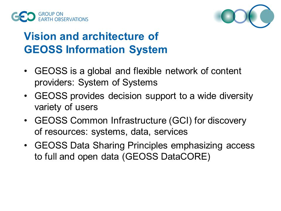 Vision and architecture of GEOSS Information System GEOSS is a global and flexible network of content providers: System of Systems GEOSS provides decision support to a wide diversity variety of users GEOSS Common Infrastructure (GCI) for discovery of resources: systems, data, services GEOSS Data Sharing Principles emphasizing access to full and open data (GEOSS DataCORE)