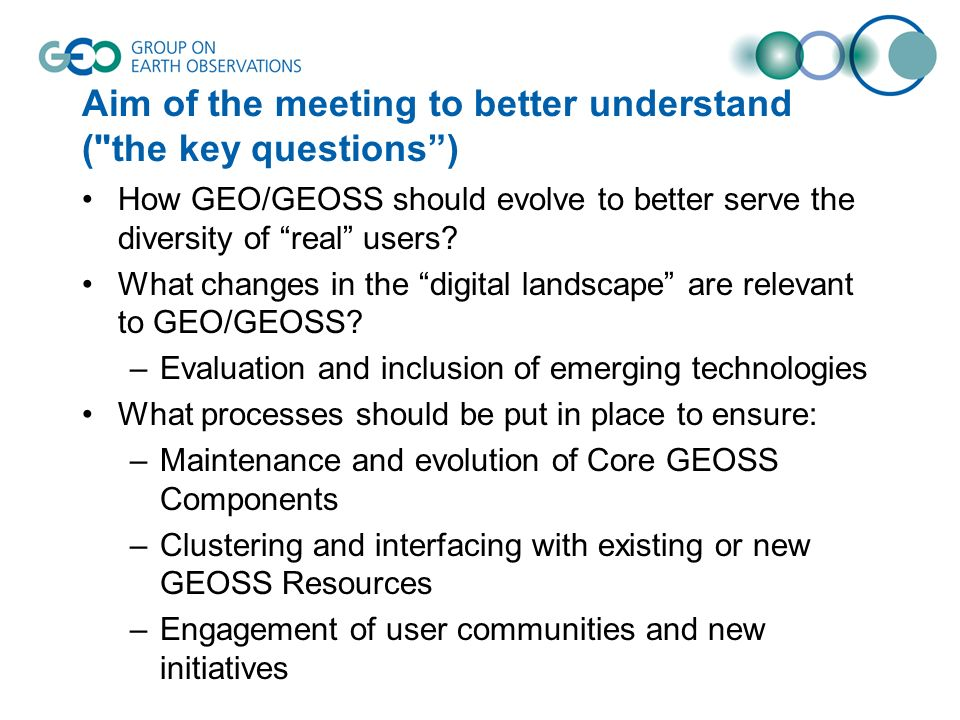 Aim of the meeting to better understand ( the key questions) How GEO/GEOSS should evolve to better serve the diversity of real users.