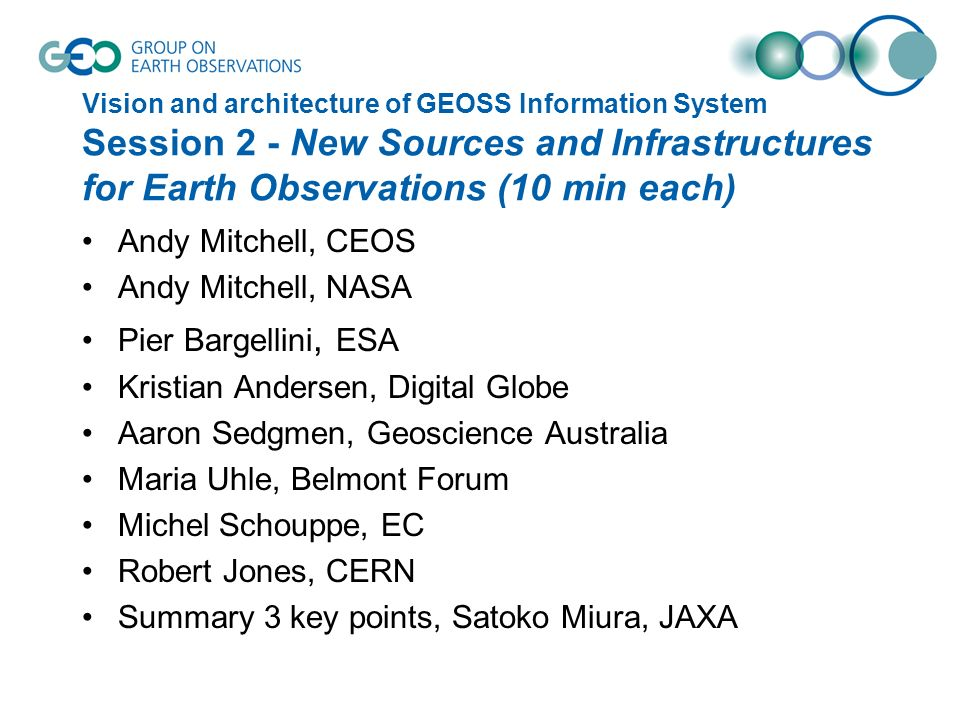 Vision and architecture of GEOSS Information System Session 2 - New Sources and Infrastructures for Earth Observations (10 min each) Andy Mitchell, CEOS Andy Mitchell, NASA Pier Bargellini, ESA Kristian Andersen, Digital Globe Aaron Sedgmen, Geoscience Australia Maria Uhle, Belmont Forum Michel Schouppe, EC Robert Jones, CERN Summary 3 key points, Satoko Miura, JAXA