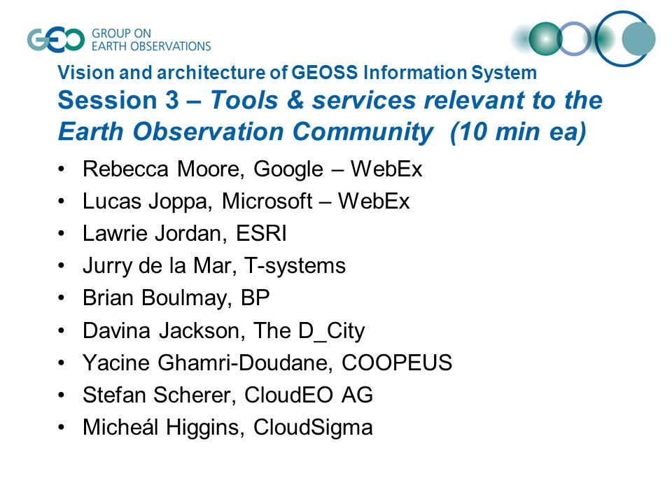 Vision and architecture of GEOSS Information System Session 3 – Tools & services relevant to the Earth Observation Community (10 min ea) Rebecca Moore, Google – WebEx Lucas Joppa, Microsoft – WebEx Lawrie Jordan, ESRI Jurry de la Mar, T-systems Brian Boulmay, BP Davina Jackson, The D_City Yacine Ghamri-Doudane, COOPEUS Stefan Scherer, CloudEO AG Micheál Higgins, CloudSigma