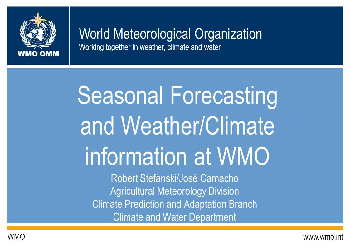 World Meteorological Organization Working together in weather, climate and water WMO OMM WMO www.wmo.int Seasonal Forecasting and Weather/Climate info