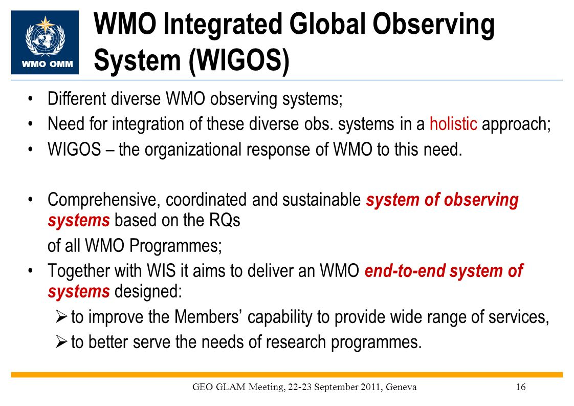 WMO OMM GEO GLAM Meeting, 22-23 September 2011, Geneva16 WMO Integrated Global Observing System (WIGOS) Different diverse WMO observing systems; Need