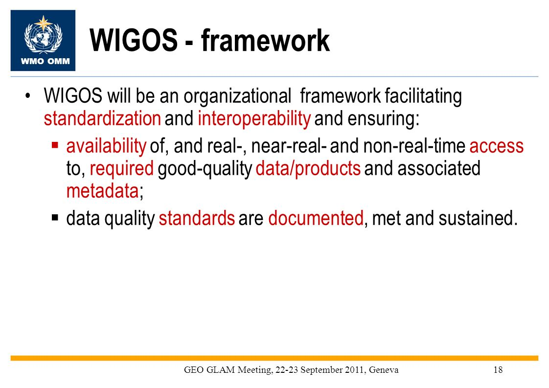 WMO OMM GEO GLAM Meeting, 22-23 September 2011, Geneva18 WIGOS - framework WIGOS will be an organizational framework facilitating standardization and