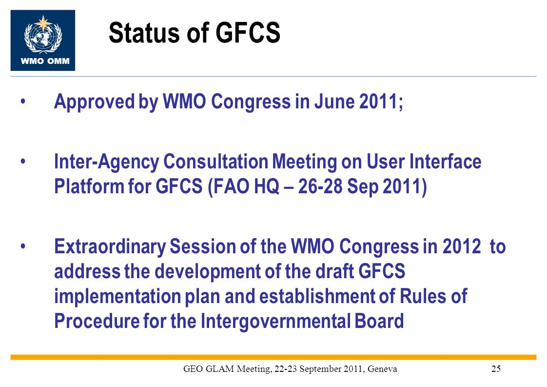 WMO OMM GEO GLAM Meeting, 22-23 September 2011, Geneva25 Status of GFCS Approved by WMO Congress in June 2011; Inter-Agency Consultation Meeting on Us
